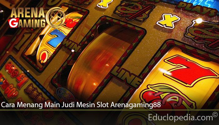 Cara Menang Main Judi Mesin Slot Arenagaming88
